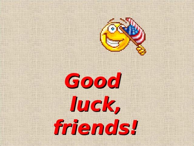 Good luck , friends!