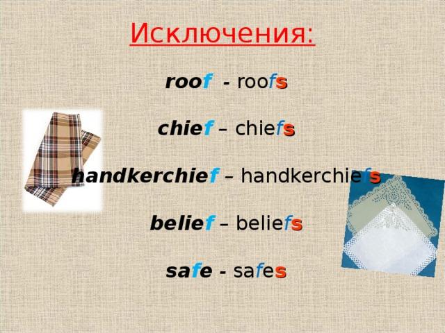 Исключения: roo f  -  roo f s  chie f – chie f s  handkerchie f – handkerchie f s  belie f  – belie f s  sa f e  -  sa f e s