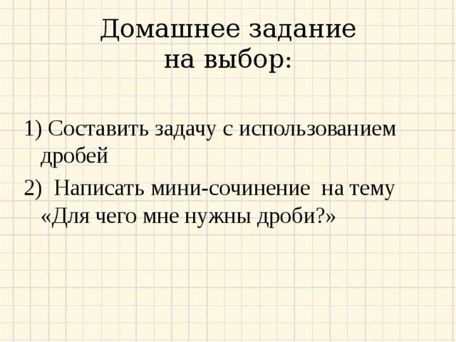 Домашнее задание  на выбор: 1) C оставить задачу с использованием дробей 2) Написать мини-сочинение на тему «Для чего мне нужны дроби?»