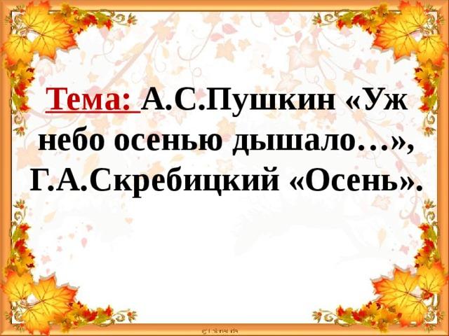 Тема: А.С.Пушкин «Уж небо осенью дышало…»,  Г.А.Скребицкий «Осень».
