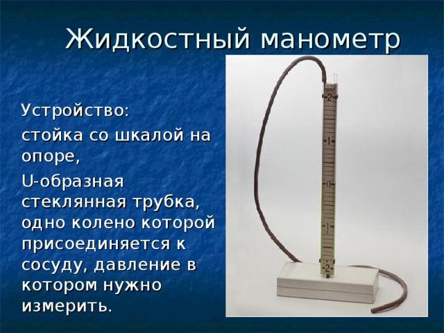 Жидкостный манометр  Устройство:  стойка со шкалой на опоре,  U-образная стеклянная трубка, одно колено которой присоединяется к сосуду, давление в котором нужно измерить.