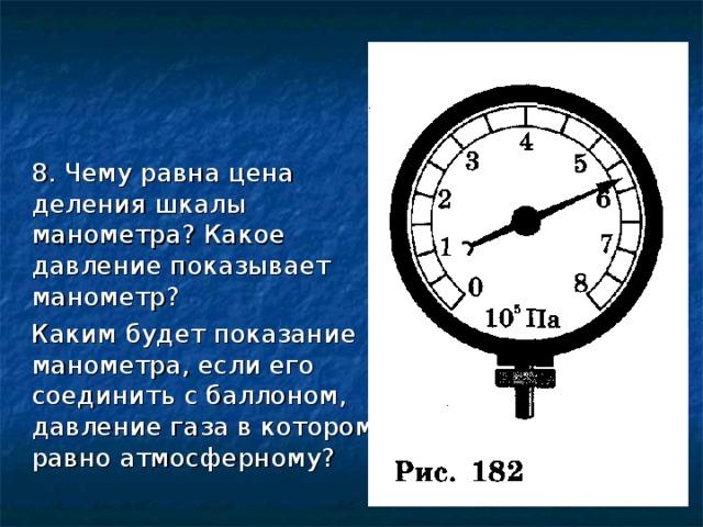 8. Чему равна цена деления шкалы манометра? Какое давление показывает манометр?  Каким будет показание манометра, если его соединить с баллоном, давление газа в котором равно атмосферному?
