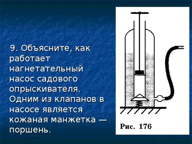 9. Объясните, как работает нагнетательный насос садового опрыскивателя. Одним из клапанов в насосе является кожаная манжетка — поршень.