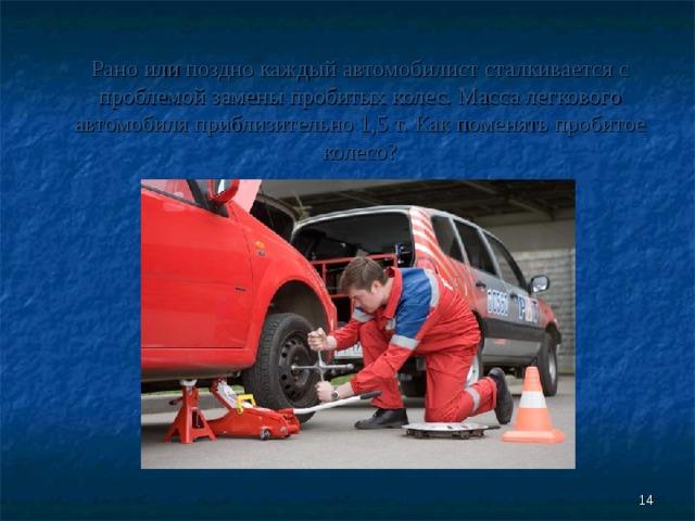 Рано или поздно каждый автомобилист сталкивается с проблемой замены пробитых колес. Масса легкового автомобиля приблизительно 1,5 т. Как поменять пробитое колесо?