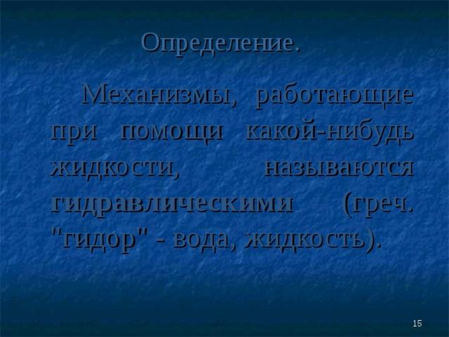 Определение.  Механизмы, работающие при помощи какой-нибудь жидкости, называются гидравлическими (греч.