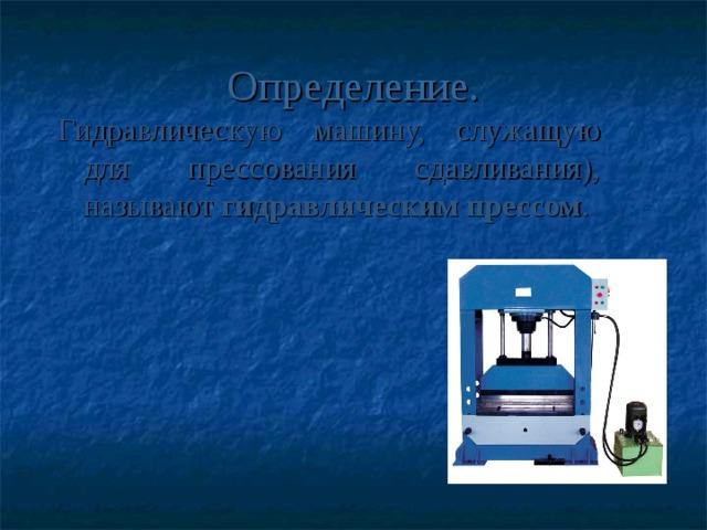 Определение. Гидравлическую машину, служащую для прессования сдавливания), называют гидравлическим прессом .