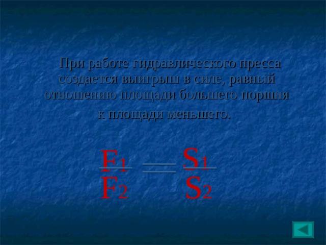 При работе гидравлического пресса создается выигрыш в силе, равный отношению площади большего поршня  к площади меньшего. S 1 F 1 F 2 S 2 21 22