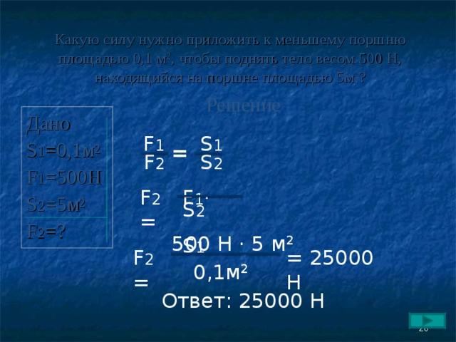 Какую силу нужно приложить к меньшему поршню площадью 0,1 м 2 , чтобы поднять тело весом 500 Н, находящийся на поршне площадью 5 м 2 ? Решение Дано S 1 = 0,1м 2 F 1 =500H S 2 =5 м 2 F 2 = ? F 1 S 1 = F 2 S 2 F 2 = F 1 ·  S 2  S 1 500 Н · 5 м 2  = 25000 Н F 2 = 0,1м 2 Ответ: 25000 Н  26
