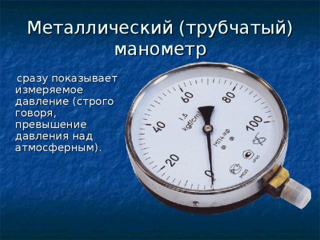 Металлический (трубчатый) манометр  сразу показывает измеряемое давление (строго говоря, превышение давления над атмосферным).