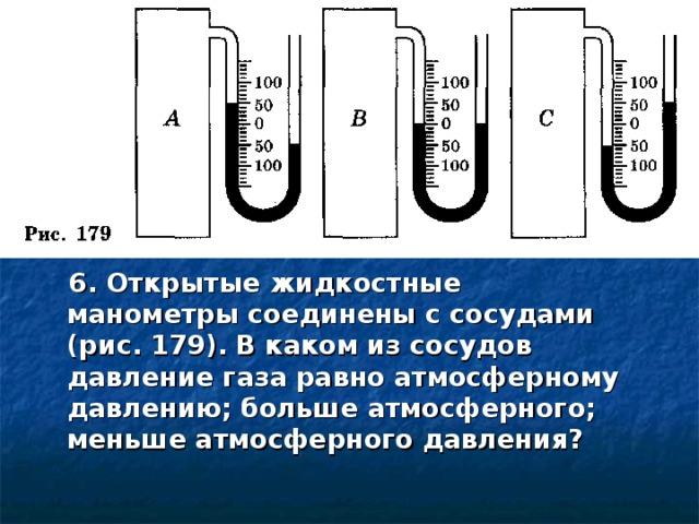 6. Открытые жидкостные манометры соединены с сосудами (рис. 179). В каком из сосудов давление газа равно атмосферному давлению; больше атмосферного; меньше атмосферного давления?