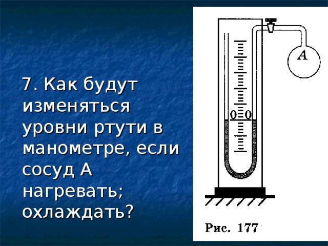 7. Как будут изменяться уровни ртути в манометре, если сосуд А нагревать; охлаждать?