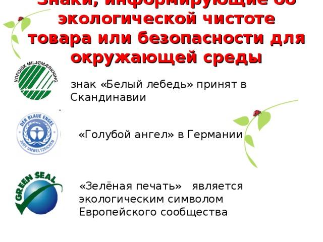 Знаки, информирующие об экологической чистоте товара или безопасности для окружающей среды знак «Белый лебедь» принят в Скандинавии «Голубой ангел» в Германии «Зелёная печать» является экологическим символом Европейского сообщества