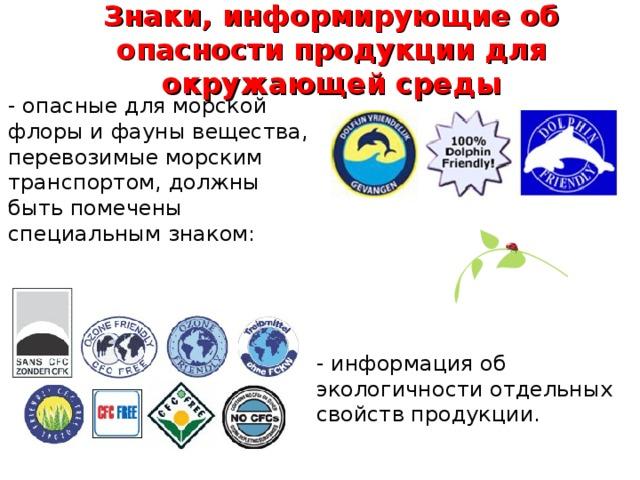 Знаки, информирующие об опасности продукции для окружающей среды - опасные для морской флоры и фауны вещества, перевозимые морским транспортом, должны быть помечены специальным знаком: - информация об экологичности отдельных свойств продукции.