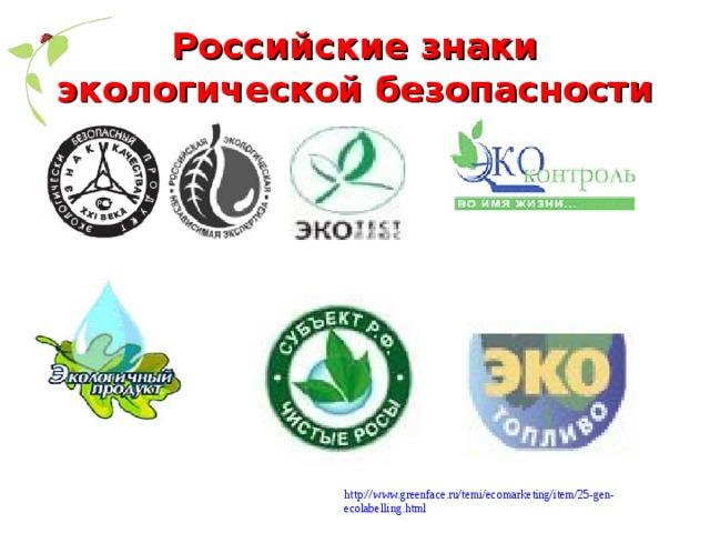 Российские знаки экологической безопасности http://www.greenface.ru/temi/ecomarketing/item/25-gen-ecolabelling.html