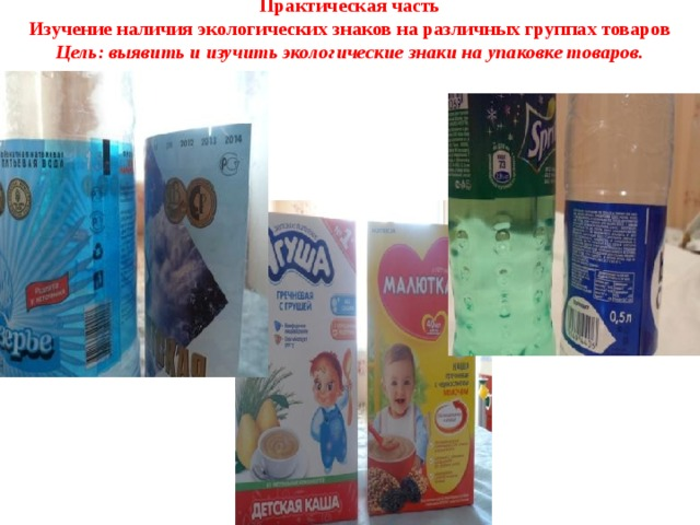 Практическая часть  Изучение наличия экологических знаков на различных группах товаров  Цель: выявить и изучить экологические знаки на упаковке товаров.