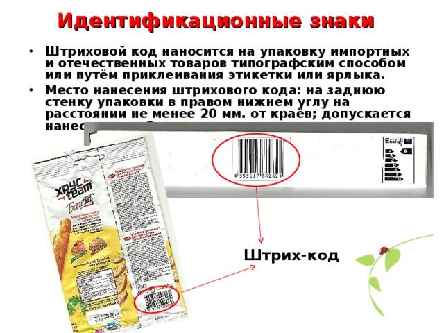Идентификационные знаки Штриховой код наносится на упаковку импортных и отечественных товаров типографским способом или путём приклеивания этикетки или ярлыка. Место нанесения штрихового кода: на заднюю стенку упаковки в правом нижнем углу на расстоянии не менее 20 мм. от краёв; допускается нанесение на боковую стенку упаковки.  Штрих-код