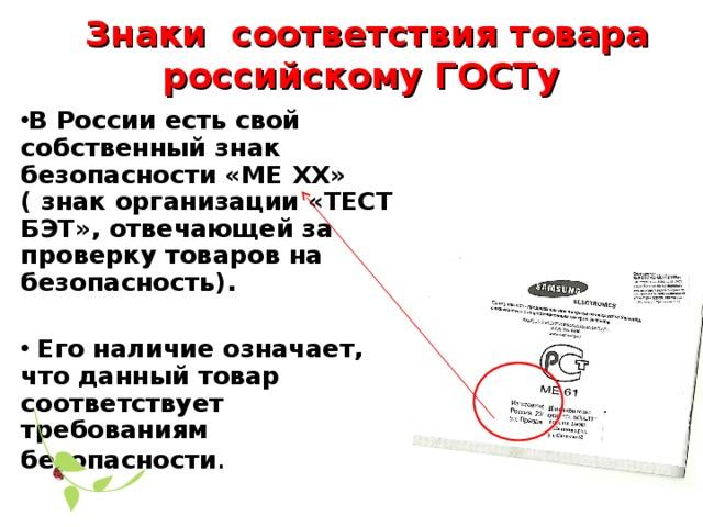 Знаки соответствия товара российскому ГОСТу  В России есть свой собственный знак безопасности «МЕ ХХ» ( знак организации «ТЕСТ БЭТ», отвечающей за проверку товаров на безопасность).