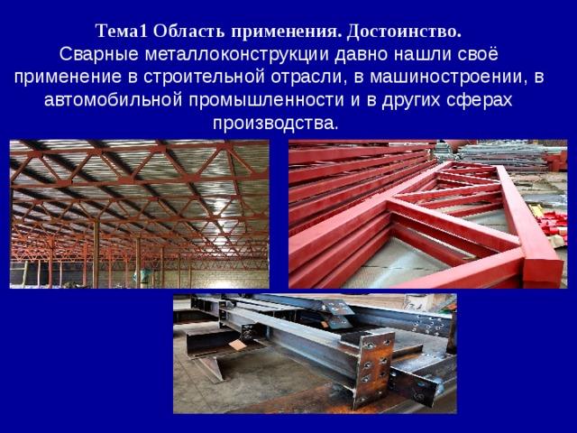 Тема1 Область применения. Достоинство. Сварные металлоконструкции давно нашли своё применение в строительной отрасли, в машиностроении, в автомобильной промышленности и в других сферах производства.