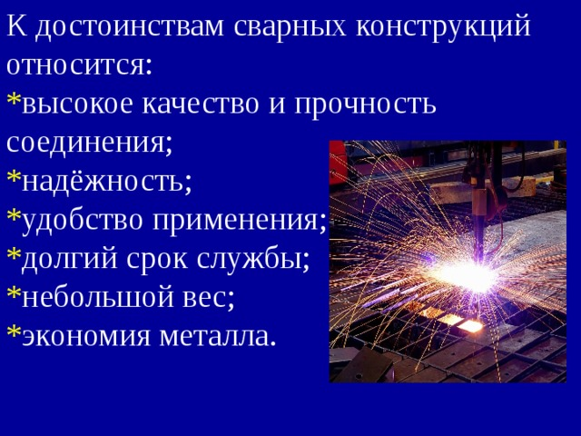 К достоинствам сварных конструкций относится: * высокое качество и прочность соединения; * надёжность; * удобство применения; * долгий срок службы; * небольшой вес; * экономия металла.
