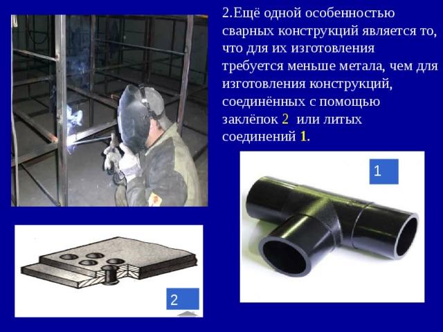 2.Ещё одной особенностью сварных конструкций является то, что для их изготовления требуется меньше метала, чем для изготовления конструкций, соединённых с помощью заклёпок 2 или литых соединений 1 . 1 2
