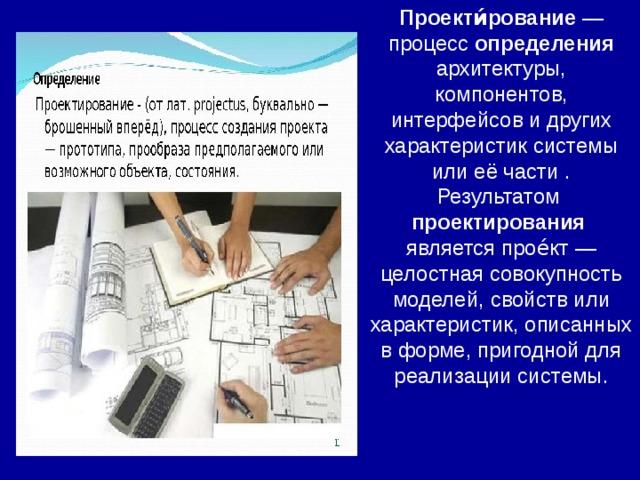 Проекти́рование — процесс определения архитектуры, компонентов, интерфейсов и других характеристик системы или её части . Результатом проектирования  является прое́кт — целостная совокупность моделей, свойств или характеристик, описанных в форме, пригодной для реализации системы.