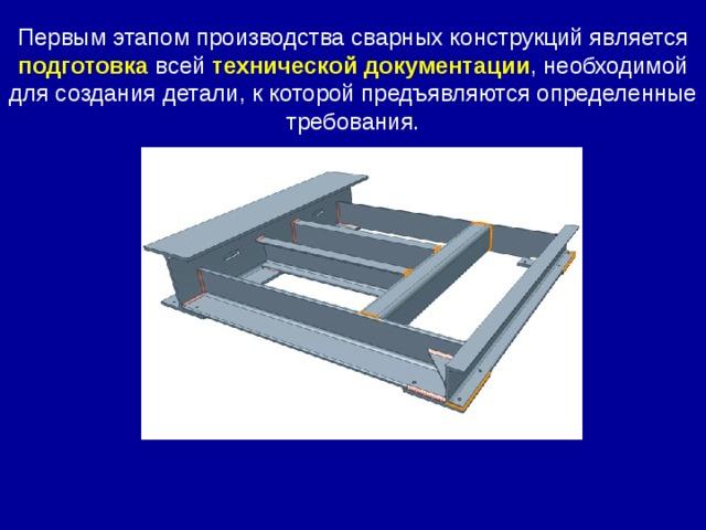Первым этапом производства сварных конструкций является подготовка всей технической документации , необходимой для создания детали, к которой предъявляются определенные требования.