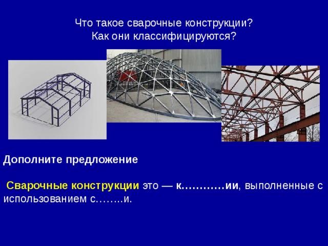 Что такое сварочные конструкции? Как они классифицируются? Дополните предложение   Сварочныеконструкции это — к…………ии , выполненные с использованием с……..и.