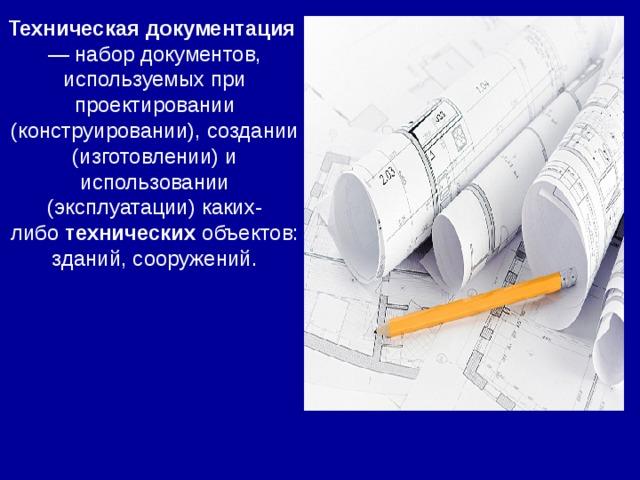 Техническая  документация — набор документов, используемых при проектировании (конструировании), создании (изготовлении) и использовании (эксплуатации) каких-либо технических объектов: зданий, сооружений.