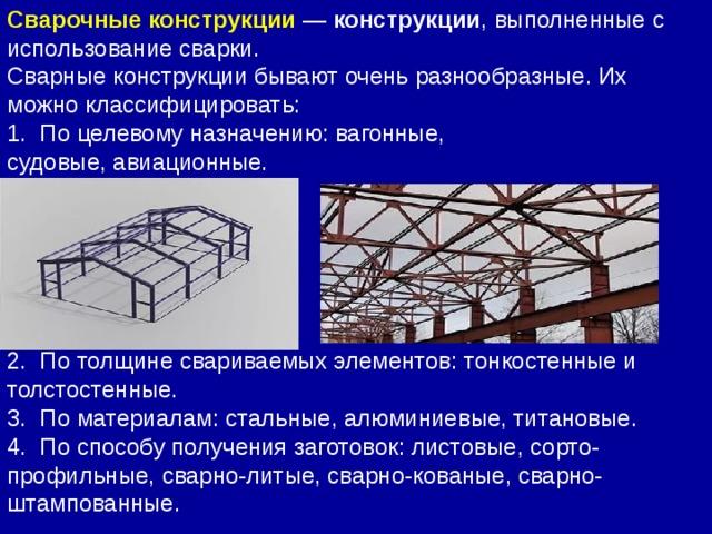 Сварные конструкции бывают очень разнообразные. Их можно классифицировать: 1. По целевому назначению: вагонные, судовые,авиационные. 2. По толщине свариваемых элементов: тонкостенные и толстостенные. 3. По материалам: стальные,алюминиевые, титановые. 4. По способу получения заготовок: листовые, сорто-профильные, сварно-литые, сварно-кованые, сварно-штампованные. Сварочныеконструкции — конструкции , выполненные с использование сварки.