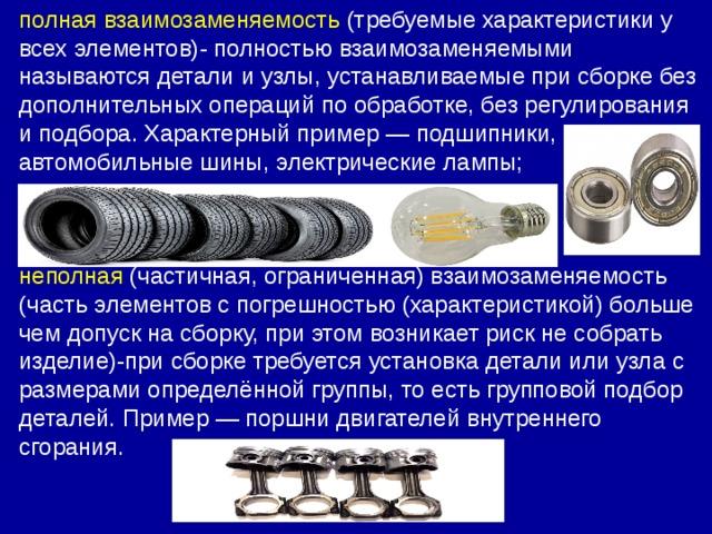 полная взаимозаменяемость (требуемые характеристики у всех элементов)- полностью взаимозаменяемыми называются детали и узлы, устанавливаемые при сборке без дополнительных операций по обработке, без регулирования и подбора. Характерный пример—подшипники, автомобильные шины, электрические лампы; неполная (частичная, ограниченная) взаимозаменяемость (часть элементов с погрешностью (характеристикой) больше чемдопускна сборку, при этом возникаетриск не собрать изделие)-при сборке требуется установка детали или узла с размерами определённой группы, то есть групповой подбор деталей. Пример— поршни двигателей внутреннего сгорания.