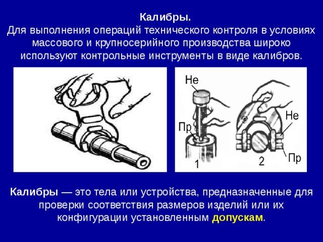 Калибры.  Для выполнения операций технического контроля в условиях массового и крупносерийного производства широко используют контрольные инструменты в виде калибров. Калибры — это тела или устройства, предназначенные для проверки соответствия размеров изделий или их конфигурации установленным допускам .