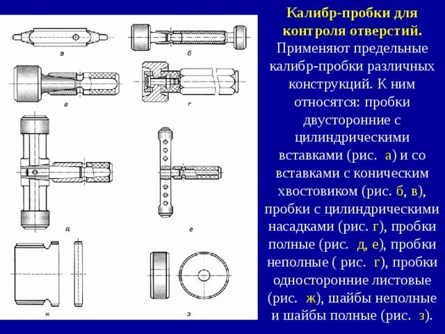 Калибр-пробки для контроля отверстий.  Применяют предельные калибр-пробки различных конструкций. К ним относятся: пробки двусторонние с цилиндрическими вставками (рис. а ) и со вставками с коническим хвостовиком (рис. б , в ), пробки с цилиндрическими насадками (рис. г ), пробки полные (рис. д, е ), пробки неполные ( рис . г ), пробки односторонние листовые (рис. ж ), шайбы неполные и шайбы полные (рис . з ).