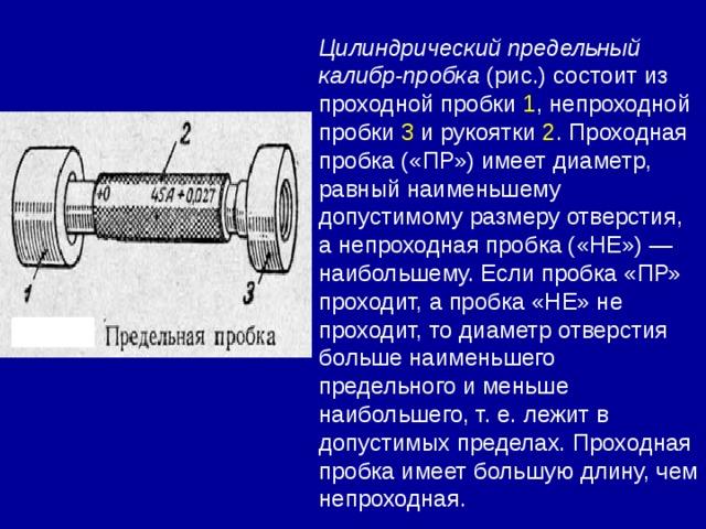 Цилиндрический предельный калибр-пробка (рис.) состоит из проходной пробки 1 , непроходной пробки 3 и рукоятки 2 . Проходная пробка («ПР») имеет диаметр, равный наименьшему допустимому размеру отверстия, а непроходная пробка («НЕ») — наибольшему. Если пробка «ПР» проходит, а пробка «НЕ» не проходит, то диаметр отверстия больше наименьшего предельного и меньше наибольшего, т. е. лежит в допустимых пределах. Проходная пробка имеет большую длину, чем непроходная.