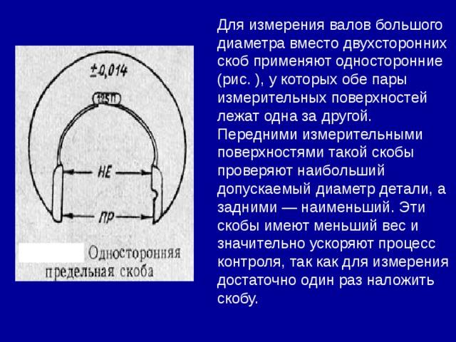 Для измерения валов большого диаметра вместо двухсторонних скоб применяют односторонние (рис. ), у которых обе пары измерительных поверхностей лежат одна за другой. Передними измерительными поверхностями такой скобы проверяют наибольший допускаемый диаметр детали, а задними — наименьший. Эти скобы имеют меньший вес и значительно ускоряют процесс контроля, так как для измерения достаточно один раз наложить скобу.