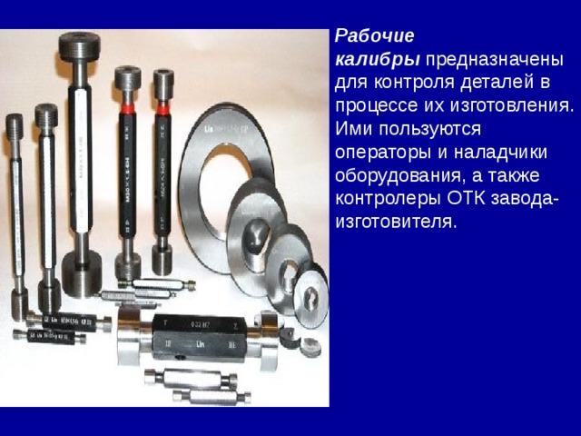 Рабочие калибры предназначены для контроля деталей в процессе их изготовления. Ими пользуются операторы и наладчики оборудования, а также контролеры ОТК завода- изготовителя.