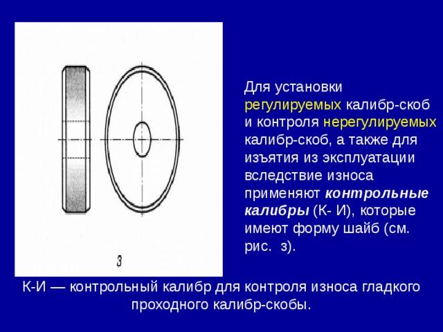 К-И — контрольный калибр для контроля износа гладкого проходного калибр-скобы. Для установки регулируемых калибр-скоб и контроля нерегулируемых калибр-скоб, а также для изъятия из эксплуатации вследствие износа применяют контрольные калибры (К- И), которые имеют форму шайб (см. рис. з).