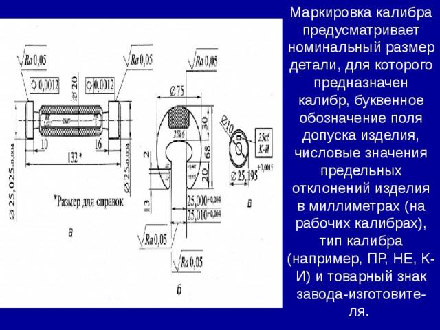 Маркировка калибра предусматривает номинальный размер детали, для которого предназначен калибр, буквенное обозначение поля допуска изделия, числовые значения предельных отклонений изделия в миллиметрах (на рабочих калибрах), тип калибра (например, ПР, НЕ, К-И) и товарный знак завода-изготовите- ля.