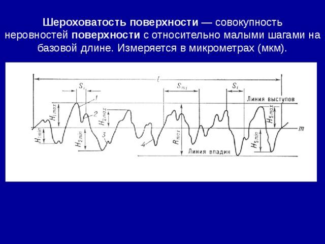 Шероховатость  поверхности — совокупность неровностей поверхности с относительно малыми шагами на базовой длине. Измеряется в микрометрах (мкм).
