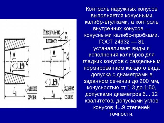 Контроль наружных конусов выполняется конусными калибр-втулками, а контроль внутренних конусов — конусными калибр-пробками. ГОСТ 24932 — 81 устанавливает виды и исполнения калибров для гладких конусов с раздельным нормированием каждого вида допуска с диаметрами в заданном сечении до 200 мм, конусностью от 1:3 до 1:50, допусками диаметров 6... 12 квалитетов, допусками углов конусов 4...9 степеней точности.