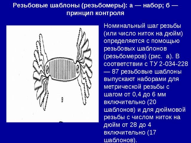 Резьбовые шаблоны (резьбомеры): а — набор; б — принцип контроля Номинальный шаг резьбы (или число ниток на дюйм) определяется с помощью резьбовых шаблонов (резьбомеров) (рис. а). В соответствии с ТУ 2-034-228 — 87 резьбовые шаблоны выпускают наборами для метрической резьбы с шагом от 0,4 до 6 мм включительно (20 шаблонов) и для дюймовой резьбы с числом ниток на дюйм от 28 до 4 включительно (17 шаблонов).