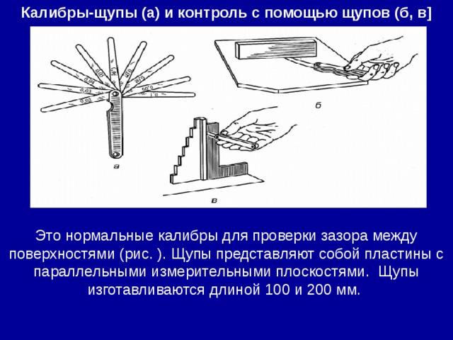 Калибры-щупы (а) и контроль с помощью щупов (б, в] Это нормальные калибры для проверки зазора между поверхностями (рис. ). Щупы представляют собой пластины с параллельными измерительными плоскостями. Щупы изготавливаются длиной 100 и 200 мм.