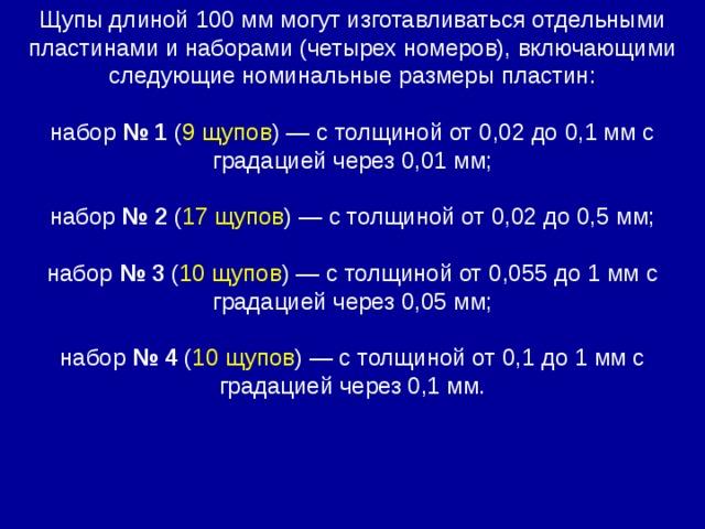 Щупы длиной 100 мм могут изготавливаться отдельными пластинами и наборами (четырех номеров), включающими следующие номинальные размеры пластин:  набор № 1 ( 9 щупов ) — с толщиной от 0,02 до 0,1 мм с градацией через 0,01 мм;  набор № 2 ( 17 щупов ) — с толщиной от 0,02 до 0,5 мм;  набор № 3 ( 10 щупов ) — с толщиной от 0,055 до 1 мм с градацией через 0,05 мм;  набор № 4 ( 10 щупов ) — с толщиной от 0,1 до 1 мм с градацией через 0,1 мм.