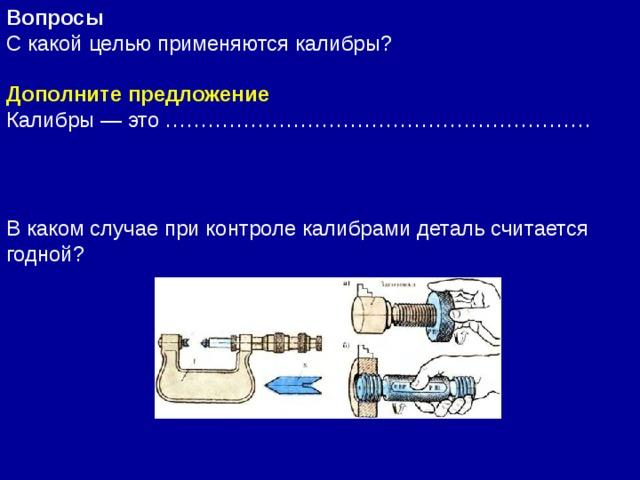Вопросы  С какой целью применяются калибры? Дополните предложение Калибры— это …………………………………………………… В каком случае при контроле калибрами деталь считается годной?