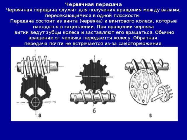 Червячная передача Червячная передача служит для получения вращения между валами, пересекающимися в одной плоскости. Передача состоит из винта (червяка) и винтового колеса, которые находятся в зацеплении. При вращении червяка  витки ведут зубцы колеса и заставляют его вращаться. Обычно вращение от червяка передается колесу. Обратная передача почти не встречается из-за самоторможения.