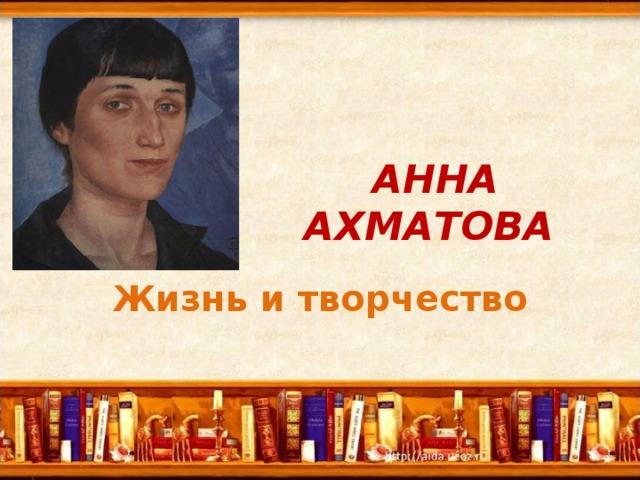 АННА АХМАТОВА  Жизнь и творчество