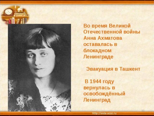 Во время Великой Отечественной войны Анна Ахматова оставалась в блокадном Ленинграде   Эвакуация в Ташкент   В 1944 году вернулась в освобождённый Ленинград 31.10.18