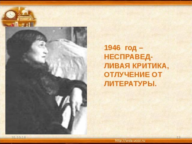 1946 год – НЕСПРАВЕД- ЛИВАЯ КРИТИКА, ОТЛУЧЕНИЕ ОТ ЛИТЕРАТУРЫ.   31.10.18