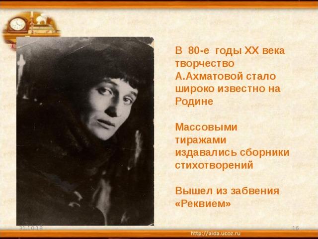 В 80-е годы XX века творчество А.Ахматовой стало широко известно на Родине  Массовыми тиражами издавались сборники стихотворений  Вышел из забвения «Реквием» 31.10.18