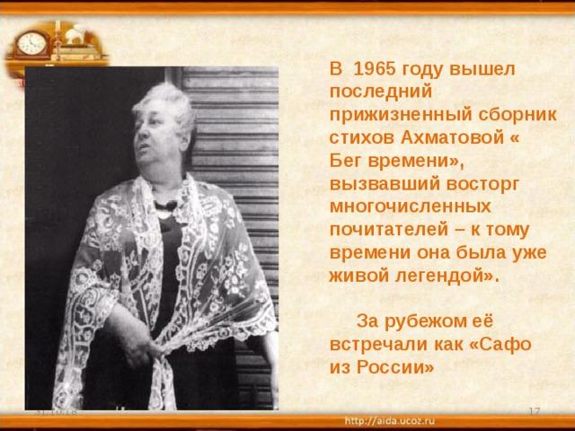 В 1965 году вышел последний прижизненный сборник стихов Ахматовой « Бег времени», вызвавший восторг многочисленных почитателей – к тому времени она была уже живой легендой».   За рубежом её встречали как «Сафо из России» 31.10.18