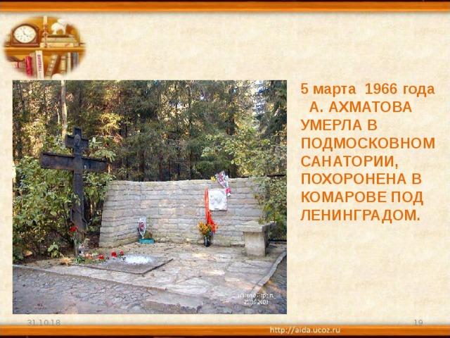 5 марта 1966 года А. АХМАТОВА УМЕРЛА В ПОДМОСКОВНОМ САНАТОРИИ, ПОХОРОНЕНА В КОМАРОВЕ ПОД ЛЕНИНГРАДОМ. 31.10.18